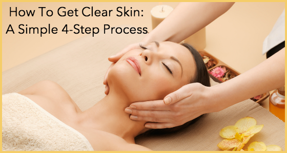 How To Get Clear Skin - A Simple 4-Step Process