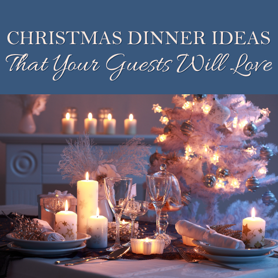 Christmas Dinner Ideas That Your Guests Will Love