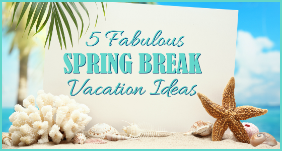 5 Fabulous Spring Break Vacation Ideas