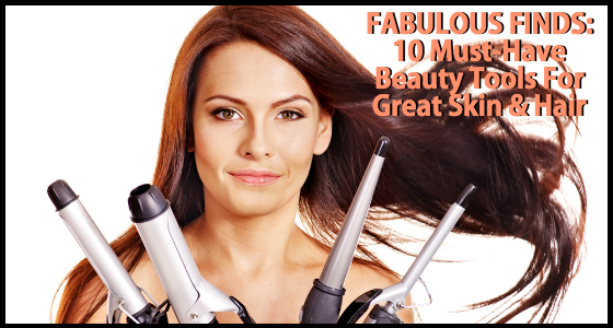 Fabulous Finds Beauty Edition - 10 Must-Have Beauty Tools for Great Skin and Hair