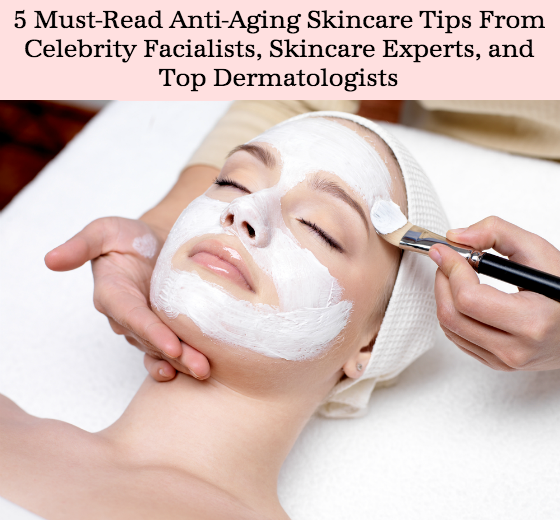 5 Must-Read Anti-Aging Skincare Tips from Celebrity Facialists, Skincare Experts, and Top Dermatologists