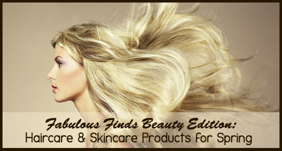 Fabulous Finds Beauty Edition - Haircare and Skincare Products for Spring