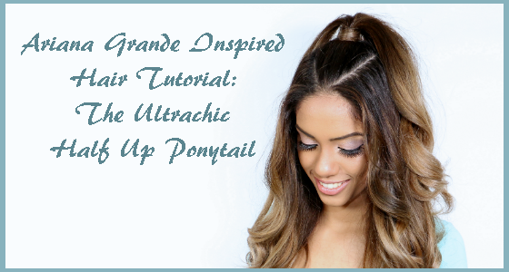Ariana Grande Inspired Hair Tutorial The Ultrachic Half Up Ponytail