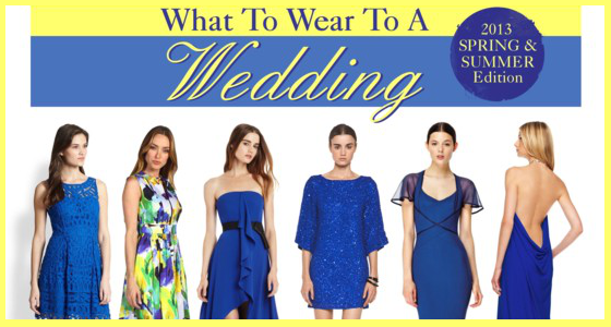 WHAT TO WEAR TO A WEDDING - 2013 Spring / Summer Style Guide