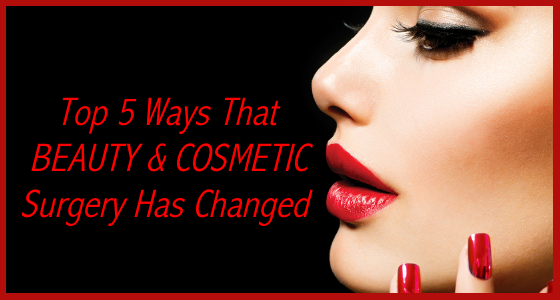 5 Ways That Beauty and Cosmetic Surgery Has Changed