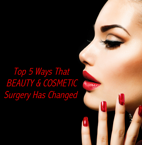 Top 5 Ways That Beauty and Cosmetic Surgery Has Changed