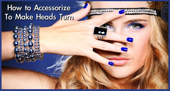 How to Accessorize To Make Heads Turn