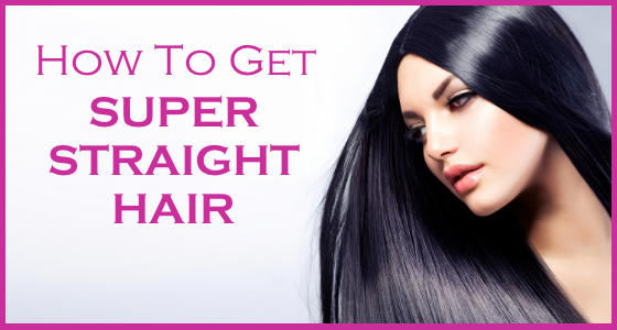 How To Get Super Straight Hair