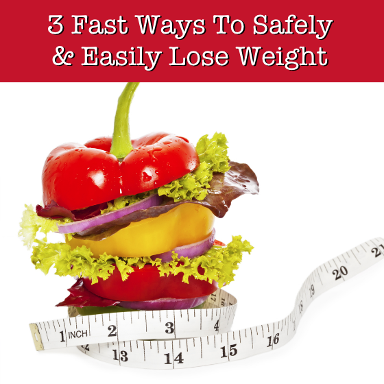 3 Fast Ways To Safely and Easily Lose Weight