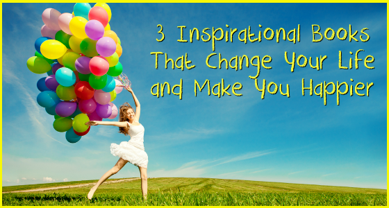 3 Inspirational Books That Change Your Life and Make You Happier