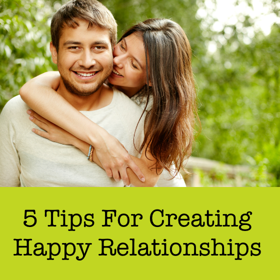 5 Tips for Creating Happy Relationships