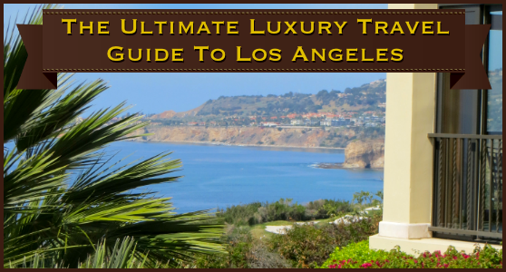 The Ultimate Luxury Travel Guide to Los Angeles