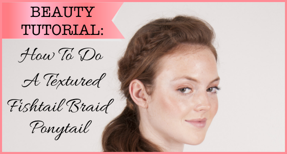 Beauty Tutorial - How To Do A Textured Fishtail Braid Ponytail