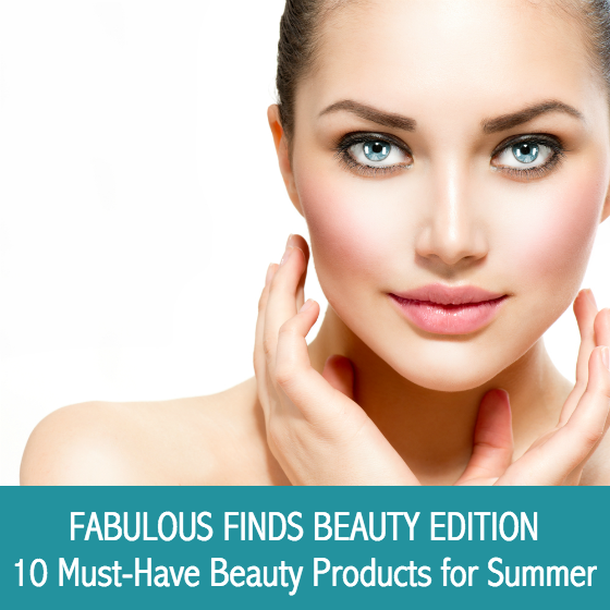 Fabulous Finds - 10 Must-Have Beauty Products for Summer 2015