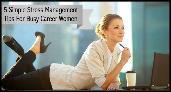 5 Simple Stress Management Tips for Busy Career Women