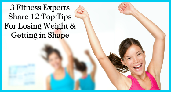 3 Fitness Experts Share 12 Top Tips for Losing Weight and Getting in Shape