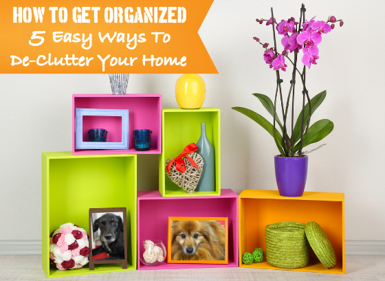 How To Get Organized - 5 Easy Ways To De-Clutter Your Home