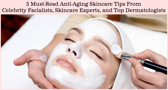 5 Must-Read Anti-Aging Skincare Tips from Celebrity Facialists Skincare Experts Dermatologists
