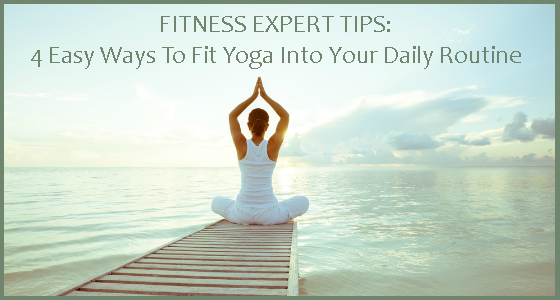 Fitness Expert Tips - 4 Easy Ways To Fit Yoga Into Your Daily Routine